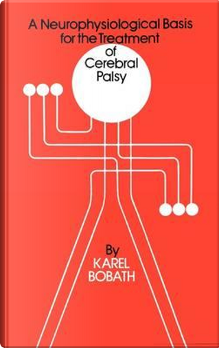 A Neurophysiological Basis for the Treatment of Cerebral Palsy by Karel Bobath
