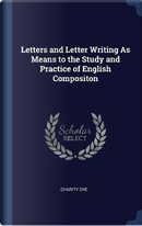 Letters and Letter Writing as Means to the Study and Practice of English Compositon by Charity Dye