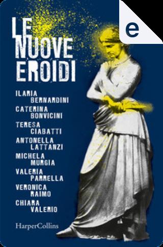 Le nuove Eroidi by Michela Murgia, Valeria Parrella, Teresa Ciabatti, Ilaria Bernardini, Caterina Bonvicini, Chiara Valerio, Veronica Raimo, Antonella Lattanzi