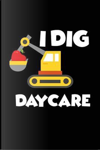 I Dig Daycare by Creative Juices Publishing