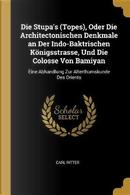 Die Stupa's (Topes), Oder Die Architectonischen Denkmale an Der Indo-Baktrischen Königsstrasse, Und Die Colosse Von Bamiyan by Carl Ritter