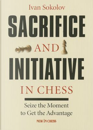 Sacrifice and Initiative in Chess by Ivan Sokolov