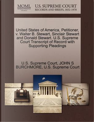United States of America, Petitioner, V. Walter B. Stewart, Sinclair Stewart and Donald Stewart. U.S. Supreme Court Transcript of Record with Supporti by John S. Burchmore