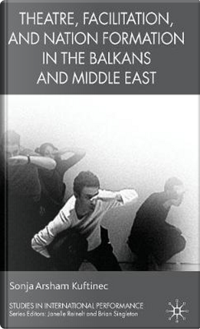 Theatre, Facilitation, and Nation Formation in the Balkans and Middle East by Sonja Arsham Kuftinec
