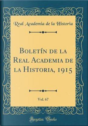 Boletín de la Real Academia de la Historia, 1915, Vol. 67 (Classic Reprint) by Real Academia De La Historia
