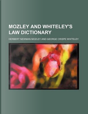 Mozley and Whiteley's Law Dictionary by Herbert Newman Mozley