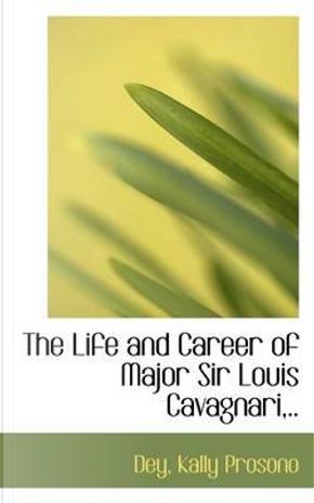 The Life and Career of Major Sir Louis Cavagnari. by Dey Kally Prosono