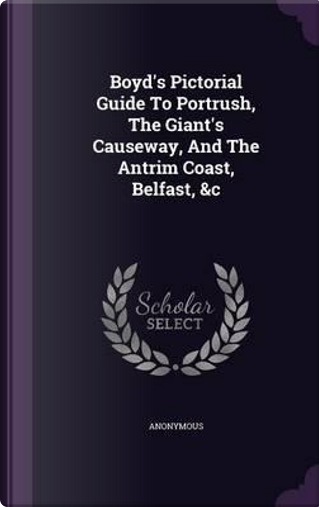 Boyd's Pictorial Guide to Portrush, the Giant's Causeway, and the Antrim Coast, Belfast, C by ANONYMOUS