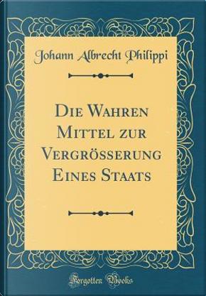 Die Wahren Mittel zur Vergrößerung Eines Staats (Classic Reprint) by Johann Albrecht Philippi