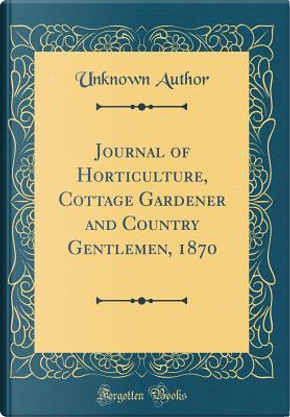 Journal of Horticulture, Cottage Gardener and Country Gentlemen, 1870 (Classic Reprint) by Author Unknown