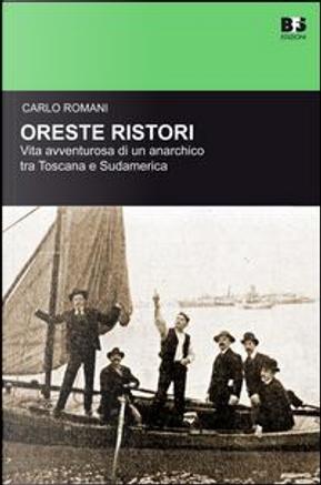 Oreste Ristori. Vita avventurosa di un anarchico tra Toscana e Sudamerica by Carlo Romani