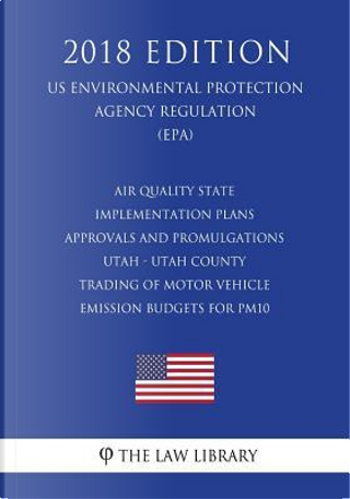 Air Quality State Implementation Plans - Approvals and Promulgations - Utah - Utah County - Trading of Motor Vehicle Emission Budgets for PM10 (US ... Agency Regulation) (EPA) (2018 Edition) by The Law Library