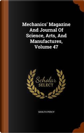 Mechanics' Magazine and Journal of Science, Arts, and Manufactures, Volume 47 by Sholto Percy