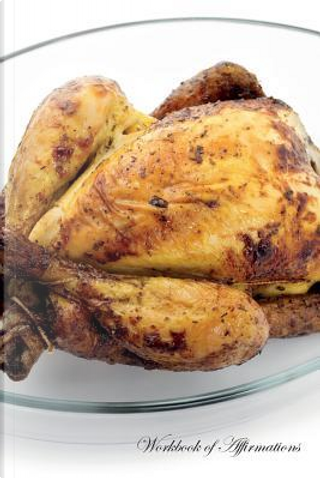 Roasted Chicken Workbook of Affirmations Roasted Chicken Workbook of Affirmations by Alan Haynes