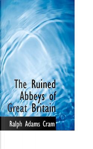 The Ruined Abbeys of Great Britain by Ralph Adams Cram