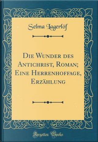 Die Wunder des Antichrist, Roman; Eine Herrenhoffage, Erzählung (Classic Reprint) by Selma Lagerlöf