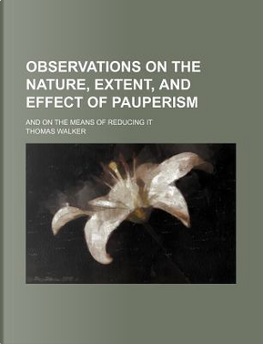 Observations on the Nature, Extent, and Effect of Pauperism; And on the Means of Reducing It by Thomas Walker