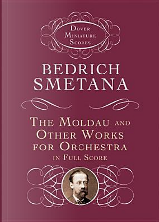 The Moldau and Other Works for Orchestra in Full Score by Bedrich Smetana
