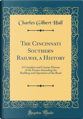 The Cincinnati Southern Railway, a History by Charles Gilbert Hall