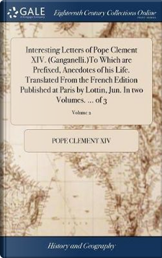 Interesting Letters of Pope Clement XIV. (Ganganelli.)to Which Are Prefixed, Anecdotes of His Life. Translated from the French Edition Published at ... Jun. in Two Volumes. ... of 3; Volume 2 by Pope Clement XIV