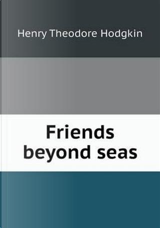 Friends Beyond Seas by Henry Theodore Hodgkin