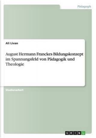 August Hermann Franckes Bildungskonzept im Spannungsfeld von Pädagogik und Theologie by Ali Livan