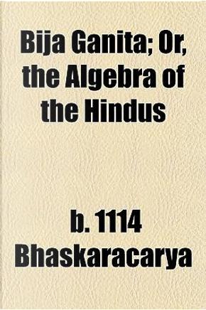 Bija Ganita; Or, the Algebra of the Hindus by B. 1114 Bhaskaracarya