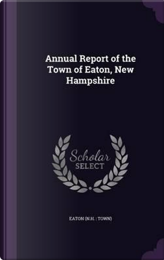 Annual Report of the Town of Eaton, New Hampshire by Eaton Eaton