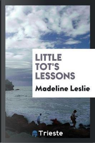 Little Tot's Lessons by Madeline Leslie