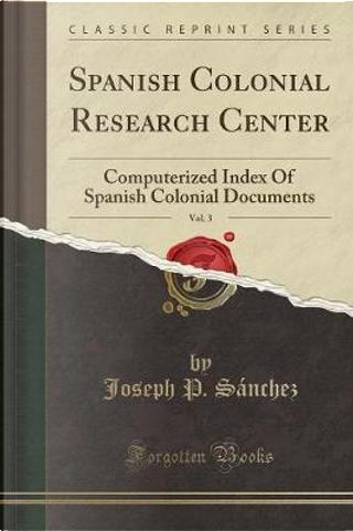 Spanish Colonial Research Center, Vol. 3 by Joseph P. Sanchez