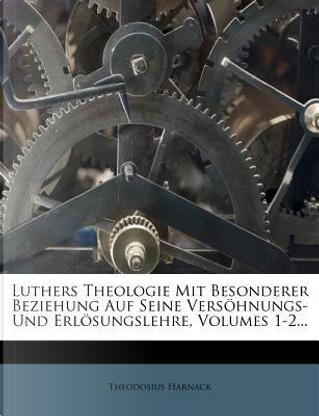 Luthers Theologie mit besonderer Beziehung auf seine Versöhnungs- und Erlösungslehre, Erste Abtheilung by Theodosius Harnack