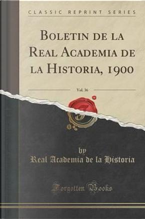 Boletín de la Real Academia de la Historia, 1900, Vol. 36 (Classic Reprint) by Real Academia De La Historia