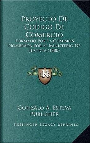 Proyecto de Codigo de Comercio by Gonzalo a. Esteva Publisher