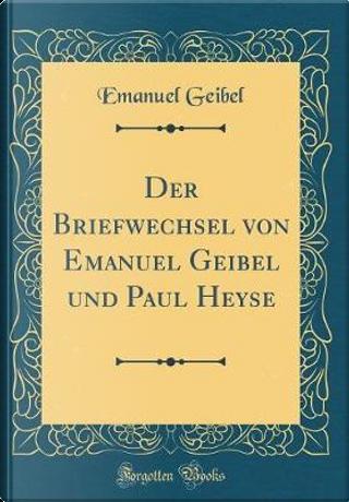 Der Briefwechsel von Emanuel Geibel und Paul Heyse (Classic Reprint) by Emanuel Geibel