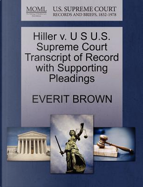 Hiller V. U S U.S. Supreme Court Transcript of Record with Supporting Pleadings by Everit Brown