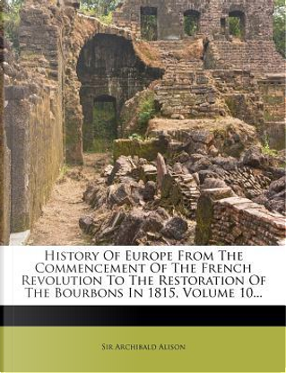 History of Europe from the Commencement of the French Revolution to the Restoration of the Bourbons in 1815, Volume 10... by Alison Archibald