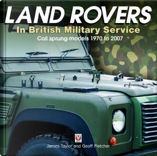 Land Rovers in British Military Service - Coil Sprung Models 1970 to 2007 by James Taylor