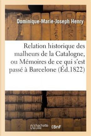 Relation Historique des Malheurs de la Catalogne, Ou Memoires de Ce Qui S'Est Passe by Henry-D-M-J
