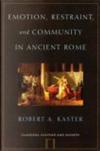 Emotion, Restraint and Community in Ancient Rome by Robert A. Kaster