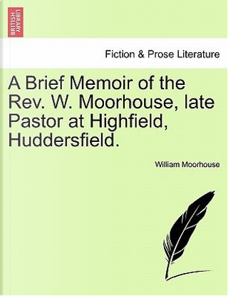 A Brief Memoir of the Rev. W. Moorhouse, late Pastor at Highfield, Huddersfield. by William Moorhouse