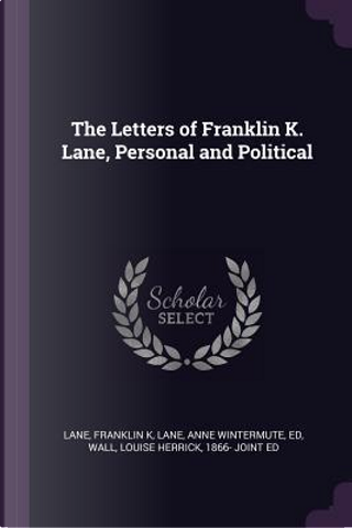 The Letters of Franklin K. Lane, Personal and Political by Franklin K. Lane
