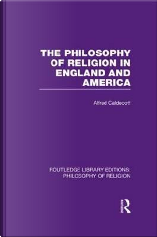 The Philosophy of Religion in England and America by Alfred Caldecott
