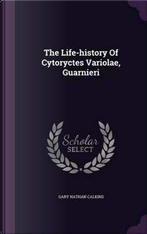 The Life-History of Cytoryctes Variolae, Guarnieri by Gary Nathan Calkins