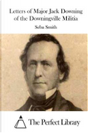 Letters of Major Jack Downing of the Downingville Militia by Seba Smith
