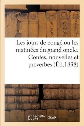 Les Jours de Conge Ou les Matinees du Grand Oncle. Contes, Nouvelles et Proverbes by Postel Fils