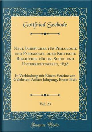 Neue Jahrbücher für Philologie und Paedagogik, oder Kritische Bibliothek für das Schul-und Unterrichtswesen, 1838, Vol. 23 by Gottfried Seebode