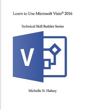 Learn to Use Microsoft Visio 2016 by Michelle N. Halsey