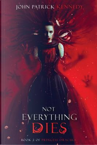 Not Everything Dies by John Patrick Kennedy