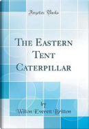 The Eastern Tent Caterpillar (Classic Reprint) by Wilton Everett Britton