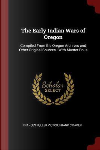 The Early Indian Wars of Oregon by Frances Fuller Victor